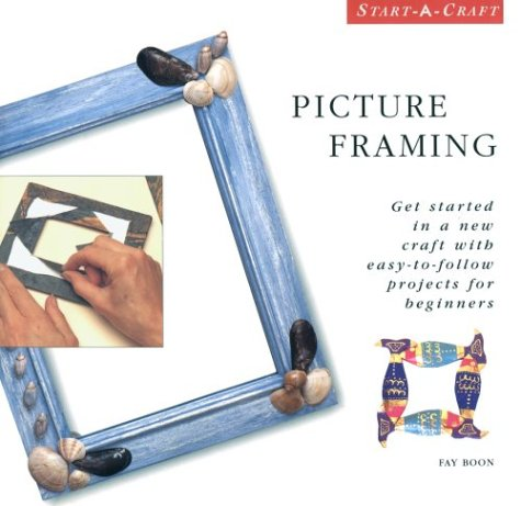 Picture Framing: Get Started in a New Craft With Easy-To-Follow Projects for Beginners (Start-a-Craft Series)