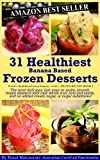 img - for 31 Healthiest Banana Based Frozen Desserts: The most delicious, fast, easy-to-make, smooth, frozen desserts with only whole fruit, nuts and seeds, and ... (World's Healthiest Frozen Desserts Series) book / textbook / text book