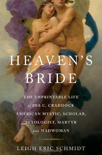 Heaven's Bride: The Unprintable Life of Ida C. Craddock, American Mystic, Scholar, Sexologist, Martyr, and Madwoman, Leigh Eric Schmidt