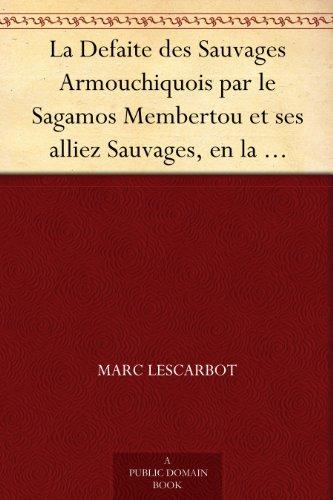 Marc Lescarbot - La Defaite des Sauvages Armouchiquois par le Sagamos Membertou et ses alliez Sauvages, en la Nouvelle France, au mois de Juillet dernier, 1607 (French Edition)