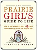 img - for Prairie Girl's Guide to Life, The: How to Sew a Sampler Quilt & 49 Other Pioneer Projects for the Modern Girl book / textbook / text book