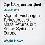 Migrant 'Exchange': Turkey Accepts Mass Returns but Sends Syrians to Europe | James McAuley,Anthony Faiola