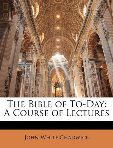 The Bible of To-Day: A Course of Lectures