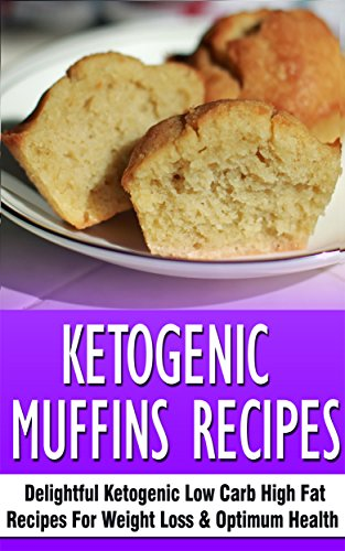 Ketogenic Muffins Recipes: Delightful Ketogenic Low Carb High Fat Recipes For Weight Loss & Optimum Health by Karen Medina