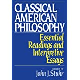 Classical American Philosophy: Essential Readings and Interpretive Essays ~ John J. Stuhr