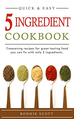 5 Ingredient Cookbook: Timesaving Recipes For Great-Tasting Food by Bonnie Scott