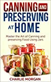 Canning and Preserving: Master The Art Of Canning and Preserving Food Using Jars (Preserving Food, Food Storage, Pressure Canning , Water Bath Canning, Hot Packing, Raw Canning)