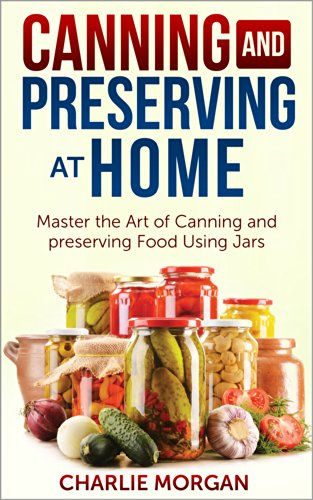 Canning and Preserving: Master The Art Of Canning and Preserving Food Using Jars (Preserving Food, Food Storage, Pressure Canning , Water Bath Canning, Hot Packing, Raw Canning) by Charlie Morgan