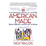 American-Made: The Enduring Legacy of the WPA: When FDR Put the Nation to Work ~ Nick Taylor