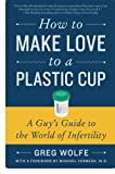 How to Make Love to a Plastic Cup: A Guy's Guide to the Worl...
