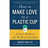 How to Make Love to a Plastic Cup: A Guy's Guide to the World of Infertility ~ Greg Wolfe