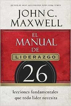 El Manual De Liderazgo: 26 Lecciones Fundamentales Que Todo Lider Necesita (Spanish Edition)
