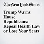 Trump Warns House Republicans: Repeal Health Law or Lose Your Seats | Julie Hirschfeld Davis,Thomas Kaplan,Robert Pear