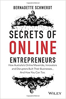 Secrets Of Online Entrepreneurs: How Australia's Online Mavericks, Innovators And Disruptors Built Their Businesses ... And How You Can Too