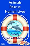 Animals Rescue Human Lives: Amazing Real Life Stories in the News (Illustrated) (Animals in the News)