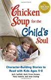 Chicken Soup for the Child's Soul: Character-Building Stories to Read with Kids Ages 5 through 8 (Chicken Soup for the Soul)