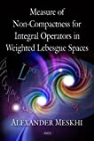 img - for Measure of Non-Compactness For Integral Operators in Weighted Lebesgue Spaces book / textbook / text book