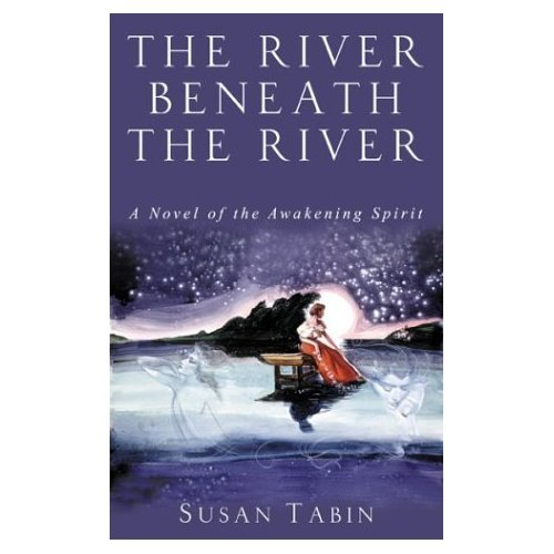 The River Beneath the River: A Novel of the Awakening Spirit