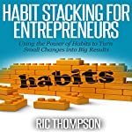 Habit Stacking for Entrepreneurs: Using the Power of Habits to Turn Small Changes into Big Results | Ric Thompson