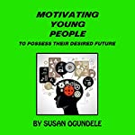Motivating Young People: To Possess Their Desired Future | Susan Winner-Ogundele