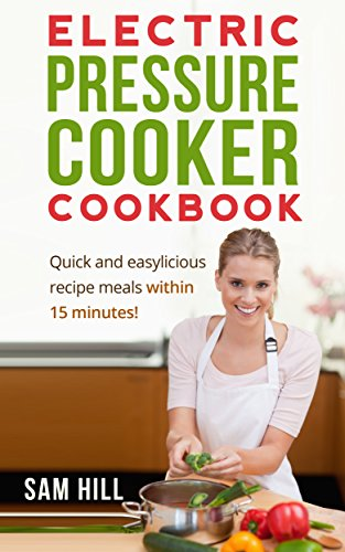 Electric Pressure Cooker Cookbook: Quick and easy recipes, One Pot, Pressure Cooker Recipes, 15-Minute Recipe book! (Electric Pressure Cooker Recipes, ... Recipe Book, Amazing Traditional Cuisines) by Sam Hill