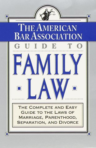The ABA Guide to Family Law: The Complete and Easy Guide to the Laws of Marriage, Parenthood, Separation