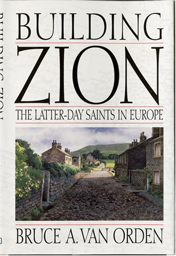 Building Zion: The Latter-Day Saints in Europe, BRUCE A. VAN ORDEN