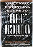 The Eight Essential Steps to Conflict Resolution: Preserving Relationships at Work, at Home, and in the Community