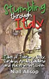 Niall Allsop Stumbling through Italy: Tales of Tuscany, Sicily, Sardinia, Apulia, Calabria and places in-between