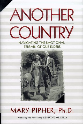 Another Country: Navigating the Emotional Terrain of Our Elders, Mary Bray Pipher