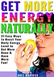 Get More Energy Naturally: 21 Easy Ways to Boost Your Daily Energy Level - Get More Done and Have More Fun!
