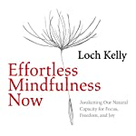 Effortless Mindfulness Now: Awakening Our Natural Capacity for Focus, Freedom, and Joy | Loch Kelly