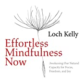 Effortless Mindfulness Now: Awakening Our Natural Capacity for Focus, Freedom, and Joy | [Loch Kelly]