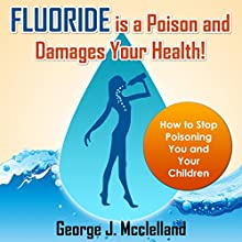 Fluoride Is a Poison and Damages Your Health!: How to Stop Poisoning You and Your Children (       UNABRIDGED) by George McClelland Narrated by James H Kiser