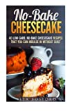 No-Bake Cheesecake: 40 Low-Carb, No-Bake Cheesecake Recipes That You Can Indulge in Without Guilt (Guilt-Free Desserts)