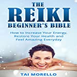 The Reiki Beginner's Bible: How to Increase Energy, Improve Your Health and Feel Amazing Every Day | Tai Morello