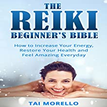 The Reiki Beginner's Bible: How to Increase Energy, Improve Your Health and Feel Amazing Every Day Audiobook by Tai Morello Narrated by Randal Schaffer