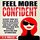 Feel More Confident: Elevate Your Self Esteem, Deal with Stress Effectively and Start Loving Yourself Now with Hypnosis, Meditation and Affirmations Hörbuch von J. J. Hills Gesprochen von:  InnerPeace Productions