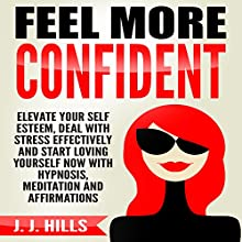 Feel More Confident: Elevate Your Self Esteem, Deal with Stress Effectively and Start Loving Yourself Now with Hypnosis, Meditation and Affirmations | Livre audio Auteur(s) : J. J. Hills Narrateur(s) :  InnerPeace Productions