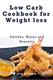 Low Carb Cookbook for Weight loss - Entrees Mains & Desserts: Healthy and delicious low carb recipes to eat well and feel great