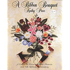 A Ribbon Bouquet: A Guide to French Ribbon Flowers and Silk Ribbon Embroidery