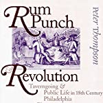Rum Punch & Revolution: Taverngoing & Public Life in Eighteenth Century Philadelphia | Peter Thompson