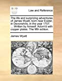 The life and surprizing adventures of James Wyatt, born near Exeter, in Devonshire, in the year 1707. ... Written by himself. Adorn'd with copper plates. The fifth edition. (1140897004) by Wyatt, James