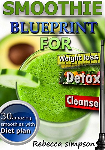 Green Smoothie blueprint: for weight loss, detox ,cleanse, with weight loss diet plan(Green Smoothies, Green Smoothie Recipes, Green Smoothie Cleanse, ...  fast) (10 day smoothie cleanse Book 2) by Rebecca simpson