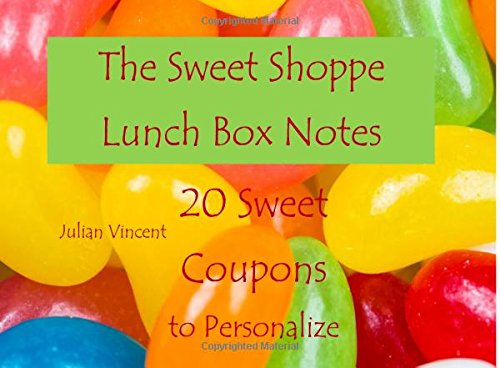 The Sweet Shoppe Lunch Box Notes: 20 Sweet Coupons to Personalize; Lunch Box Notes in All Departments;Valentines Day Gifts for Kids in All ... in All Departments;Coupons for Kids in All D PDF