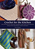 Crochet for the Kitchen: Over 50 Patterns for Placemats, Potholders, Hand Towels, and Dishcloths Using Crochet and Tunisian Crochet Techniques
