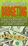The Ultimate Guide To Budgeting: Using Your Money To Get Out And Stay Out Of Debt Forever (Surviving Debt, Budgeting, Debt Free, Personal Finance, Retirement, 401k Book 2)