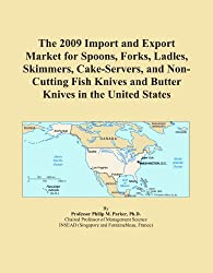The 2009 Import and Export Market for Spoons, Forks, Ladles, Skimmers, Cake-Servers, and Non-Cutting Fish Knives and Butter Knives in the United States