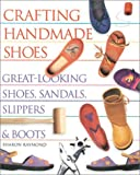 Crafting Handmade Shoes: Great Looking Shoes, Sandals, Slippers and Boots Sharon Raymond