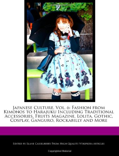 Japanese Culture, Vol. 6: Fashion from Kimonos to Harajuku Including Traditional Accessories, Fruits Magazine, Lolita, Gothic, Cosplay, Ganguro, Rockabilly and More